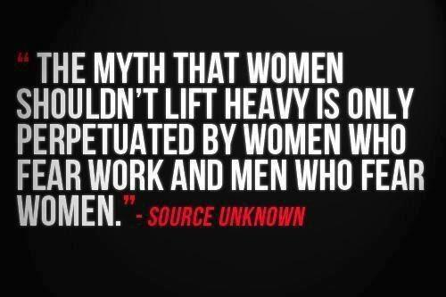 the myth that women shouldn't lift heavy is only perpetuated by women who fear work and me who fear women